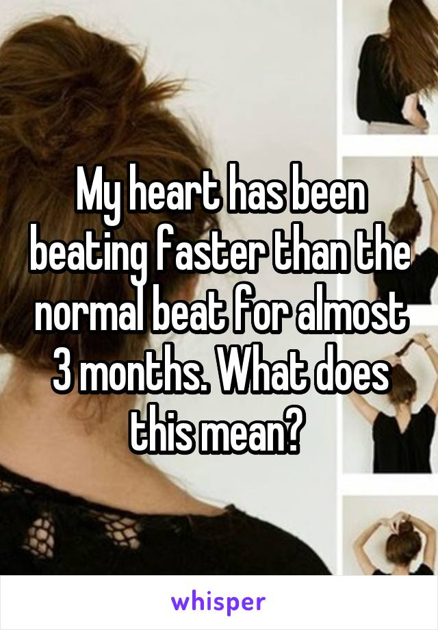 My heart has been beating faster than the normal beat for almost 3 months. What does this mean?