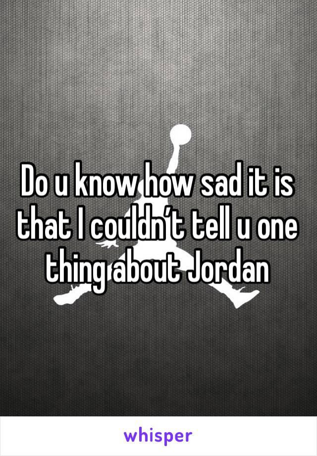 Do u know how sad it is that I couldn't tell u one thing about Jordan