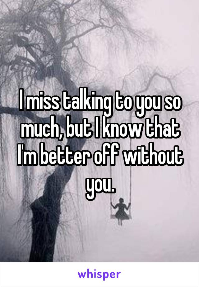 I miss talking to you so much, but I know that I'm better off without you.