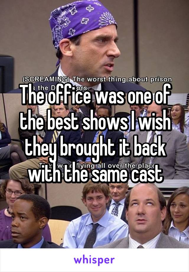 The office was one of the best shows I wish they brought it back with the same cast