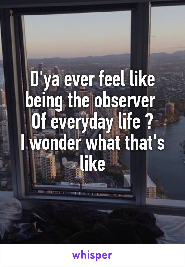 D'ya ever feel like being the observer  Of everyday life ? I wonder what that's like
