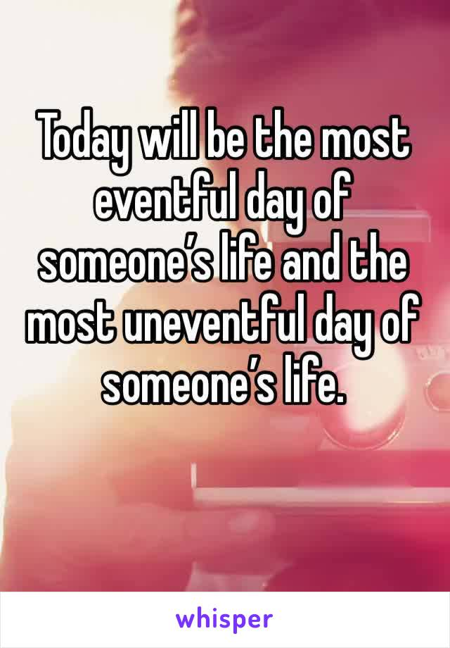 Today will be the most eventful day of someone's life and the most uneventful day of someone's life.