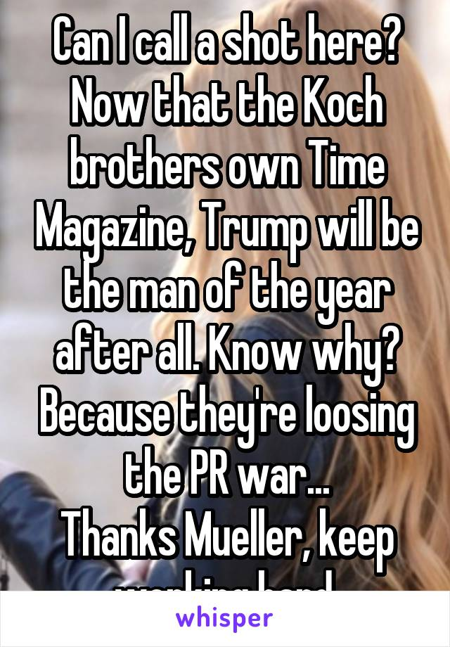 Can I call a shot here? Now that the Koch brothers own Time Magazine, Trump will be the man of the year after all. Know why? Because they're loosing the PR war... Thanks Mueller, keep working hard.