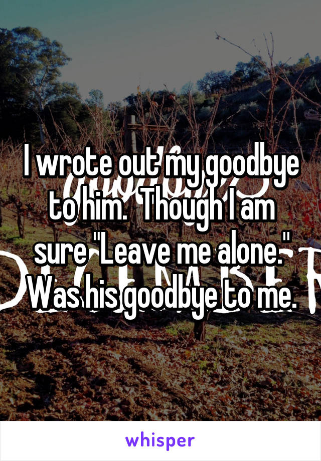 "I wrote out my goodbye to him.  Though I am sure ""Leave me alone."" Was his goodbye to me."