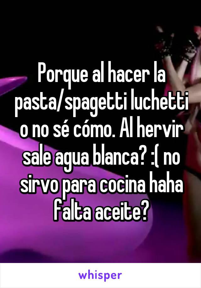 Porque al hacer la pasta/spagetti luchetti o no sé cómo. Al hervir sale agua blanca? :( no sirvo para cocina haha falta aceite?