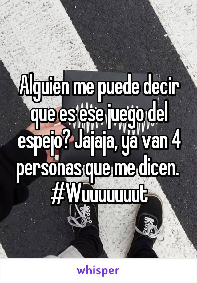 Alguien me puede decir que es ese juego del espejo? Jajaja, ya van 4 personas que me dicen.  #Wuuuuuuut