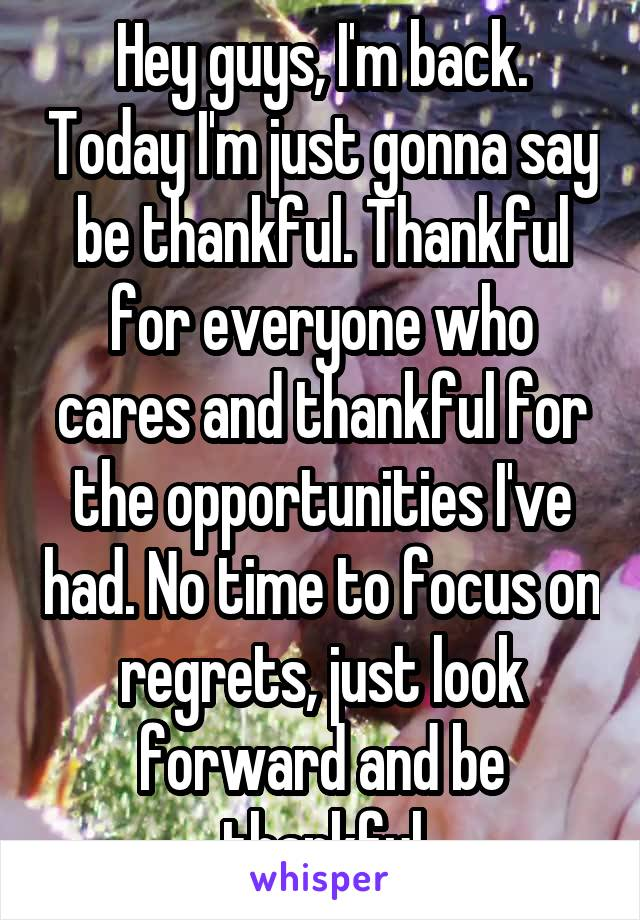 Hey guys, I'm back. Today I'm just gonna say be thankful. Thankful for everyone who cares and thankful for the opportunities I've had. No time to focus on regrets, just look forward and be thankful