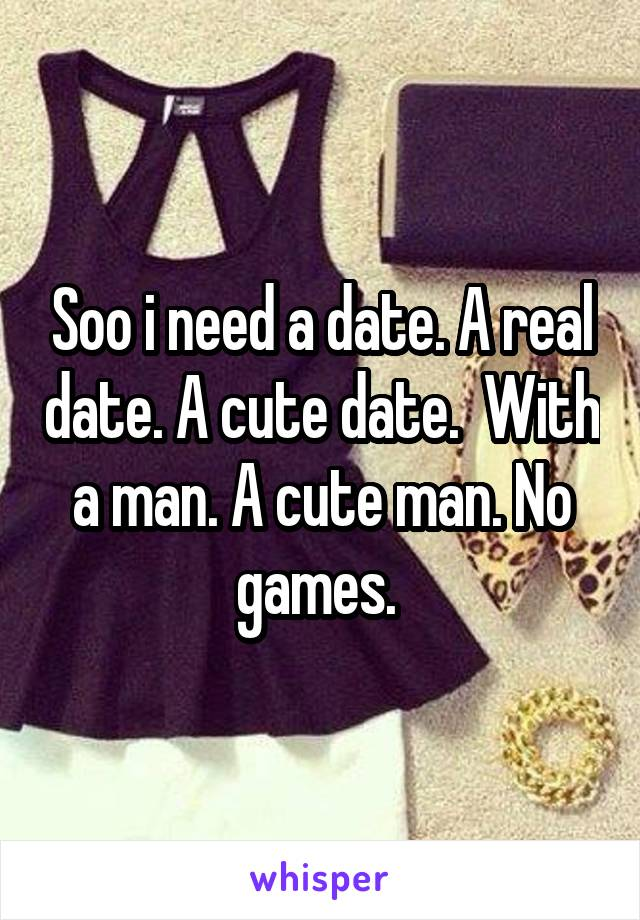 Soo i need a date. A real date. A cute date.  With a man. A cute man. No games.