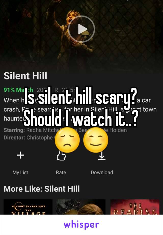 Is silent hill scary? Should I watch it..? 😞😊