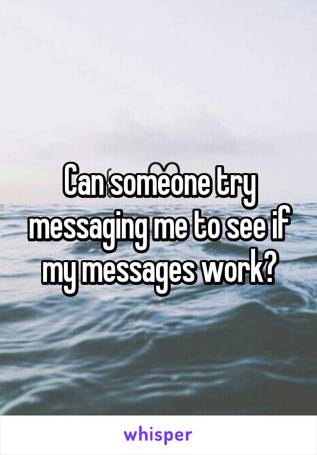 Can someone try messaging me to see if my messages work?