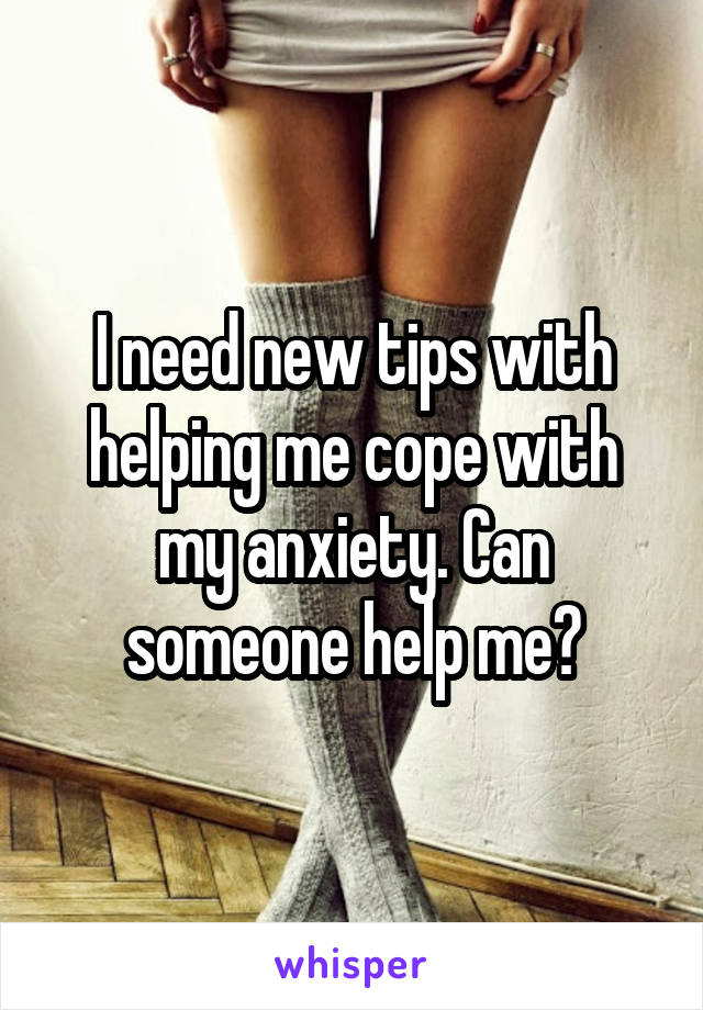 I need new tips with helping me cope with my anxiety. Can someone help me?