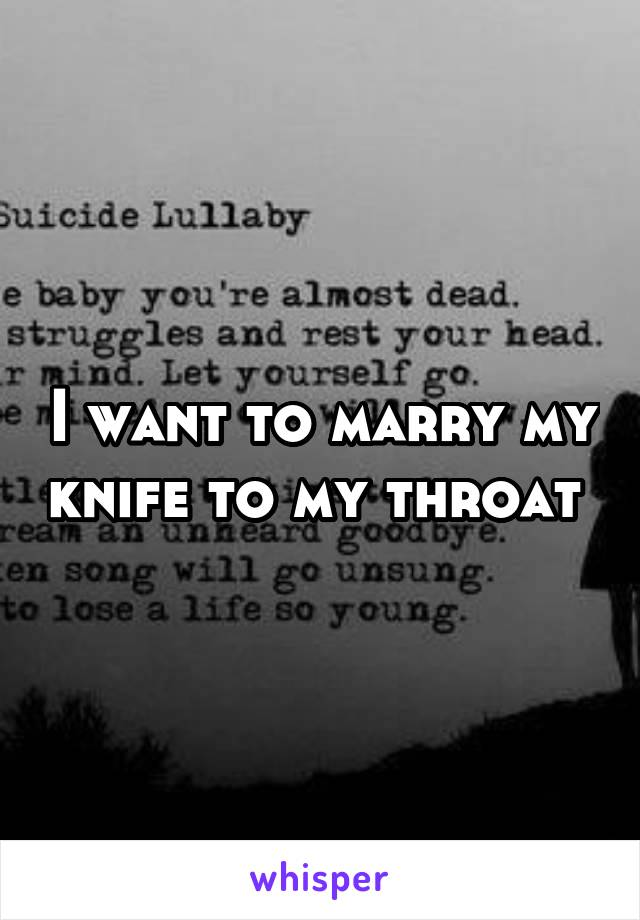 I want to marry my knife to my throat