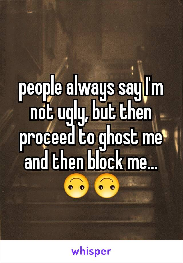 people always say I'm not ugly, but then proceed to ghost me and then block me...🙃🙃