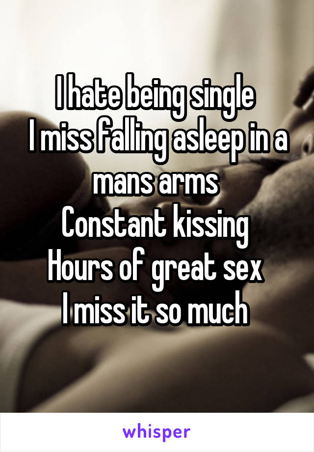 I hate being single  I miss falling asleep in a mans arms  Constant kissing  Hours of great sex  I miss it so much
