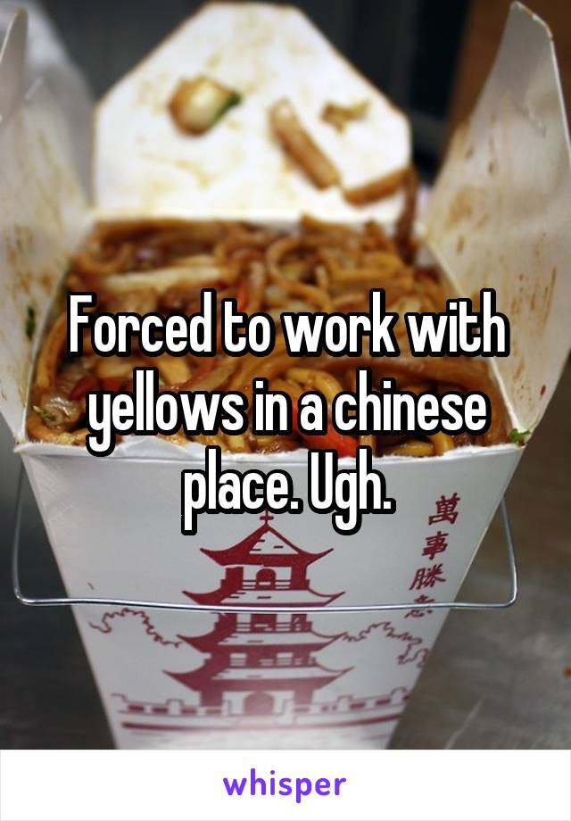 Forced to work with yellows in a chinese place. Ugh.