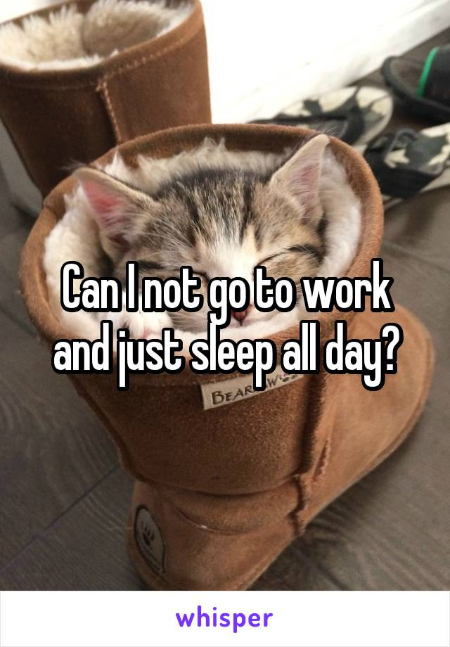 Can I not go to work and just sleep all day?
