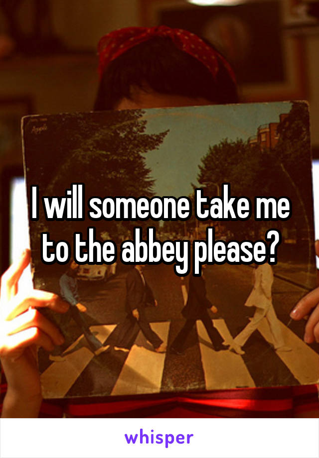 I will someone take me to the abbey please?
