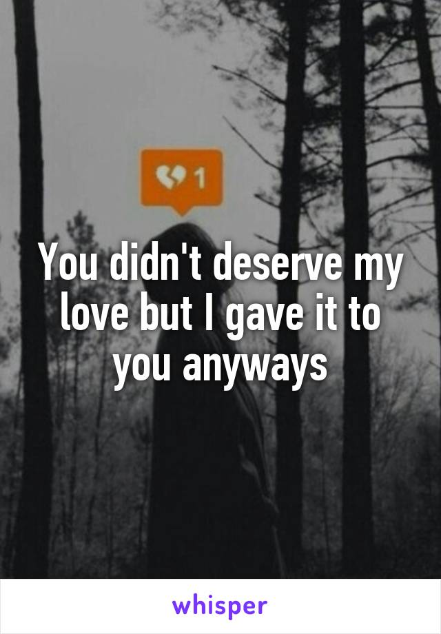 You didn't deserve my love but I gave it to you anyways
