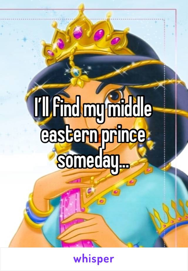 I'll find my middle eastern prince someday...