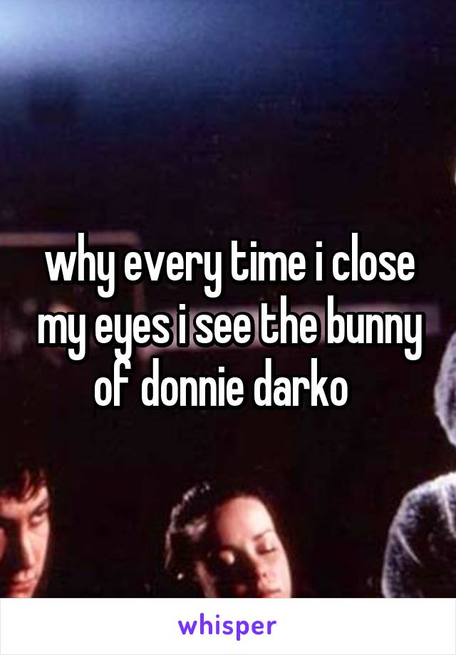 why every time i close my eyes i see the bunny of donnie darko