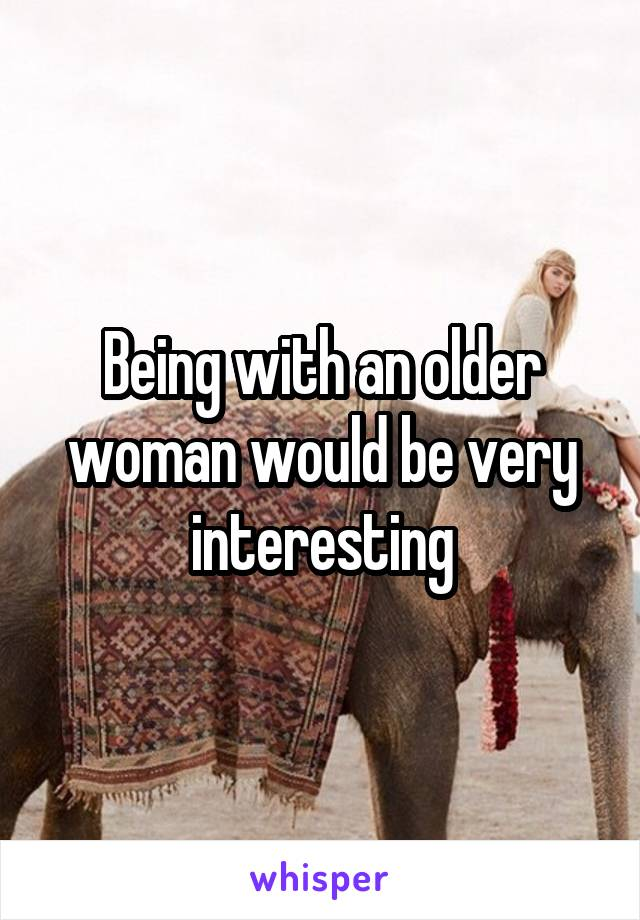 Being with an older woman would be very interesting