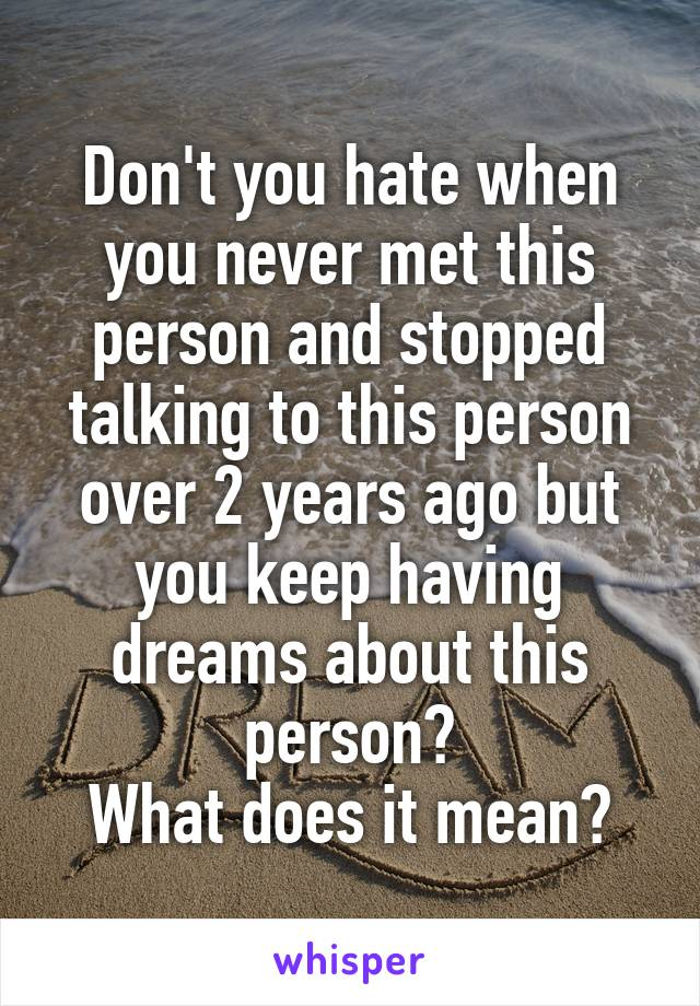 Don't you hate when you never met this person and stopped talking to this person over 2 years ago but you keep having dreams about this person? What does it mean?