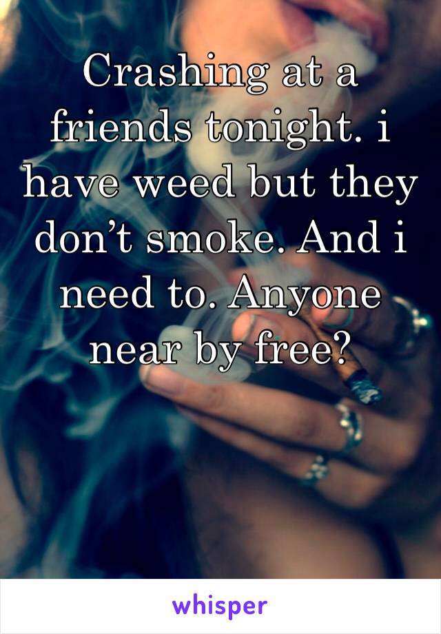 Crashing at a friends tonight. i have weed but they don't smoke. And i need to. Anyone near by free?