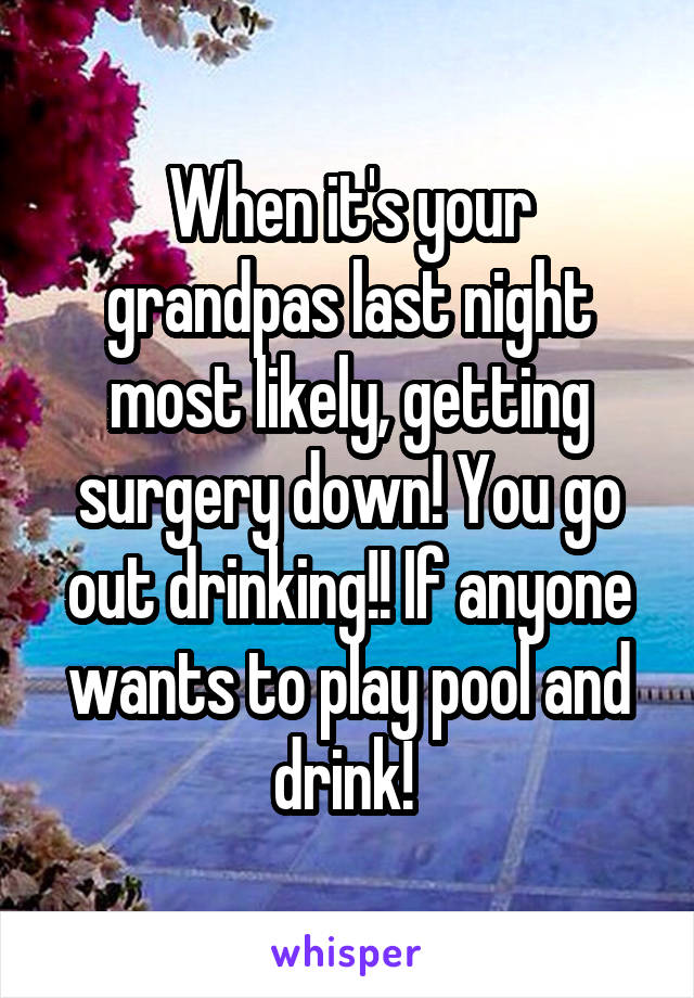 When it's your grandpas last night most likely, getting surgery down! You go out drinking!! If anyone wants to play pool and drink!