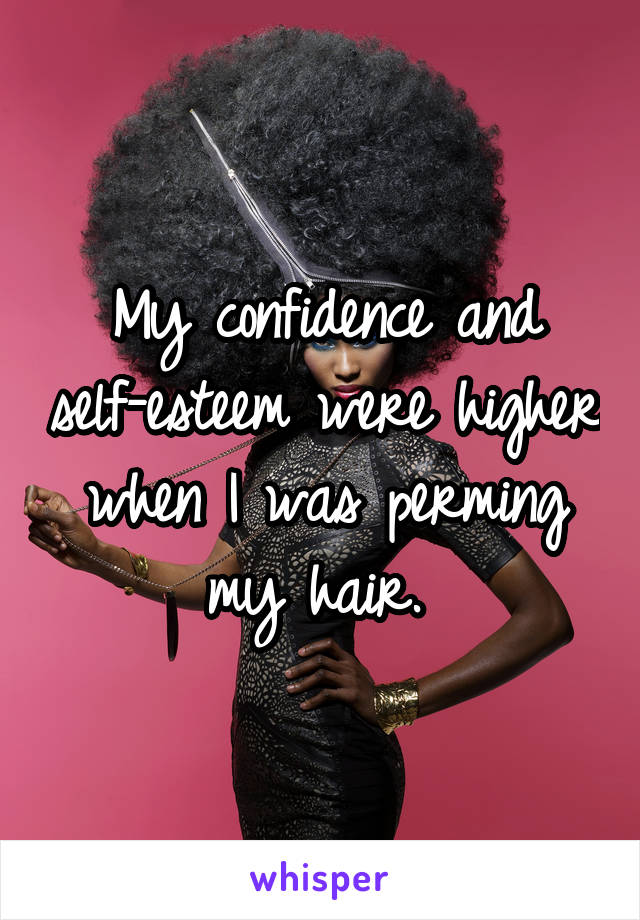 My confidence and self-esteem were higher when I was perming my hair.