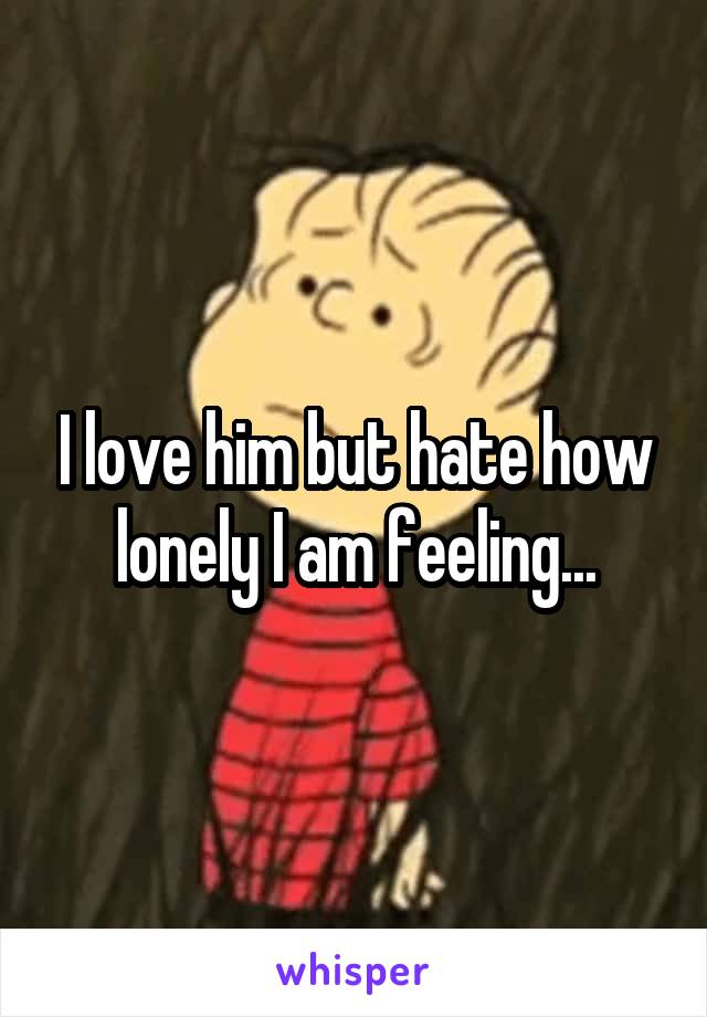 I love him but hate how lonely I am feeling...