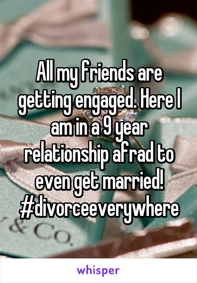All my friends are getting engaged. Here I am in a 9 year relationship afrad to even get married! #divorceeverywhere