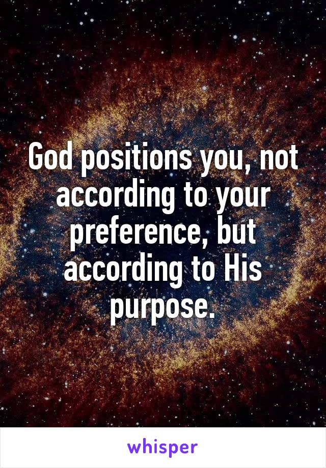God positions you, not according to your preference, but according to His purpose.