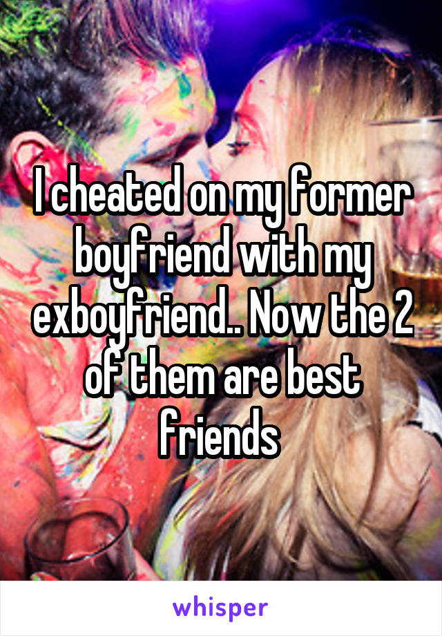 I cheated on my former boyfriend with my exboyfriend.. Now the 2 of them are best friends