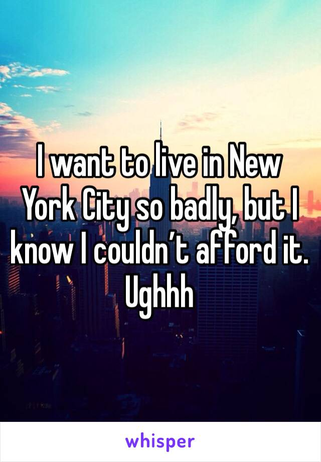 I want to live in New York City so badly, but I know I couldn't afford it.  Ughhh