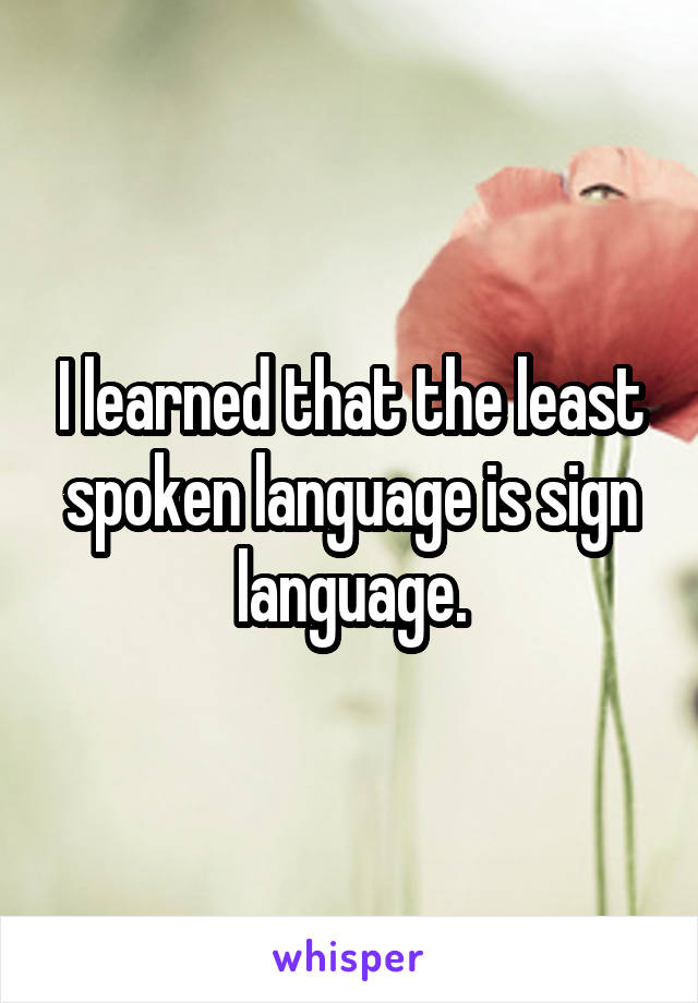 I learned that the least spoken language is sign language.