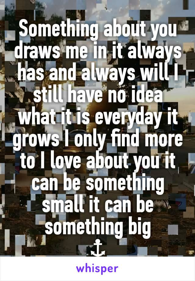 Something about you draws me in it always has and always will I still have no idea what it is everyday it grows I only find more to I love about you it can be something small it can be something big ⚓
