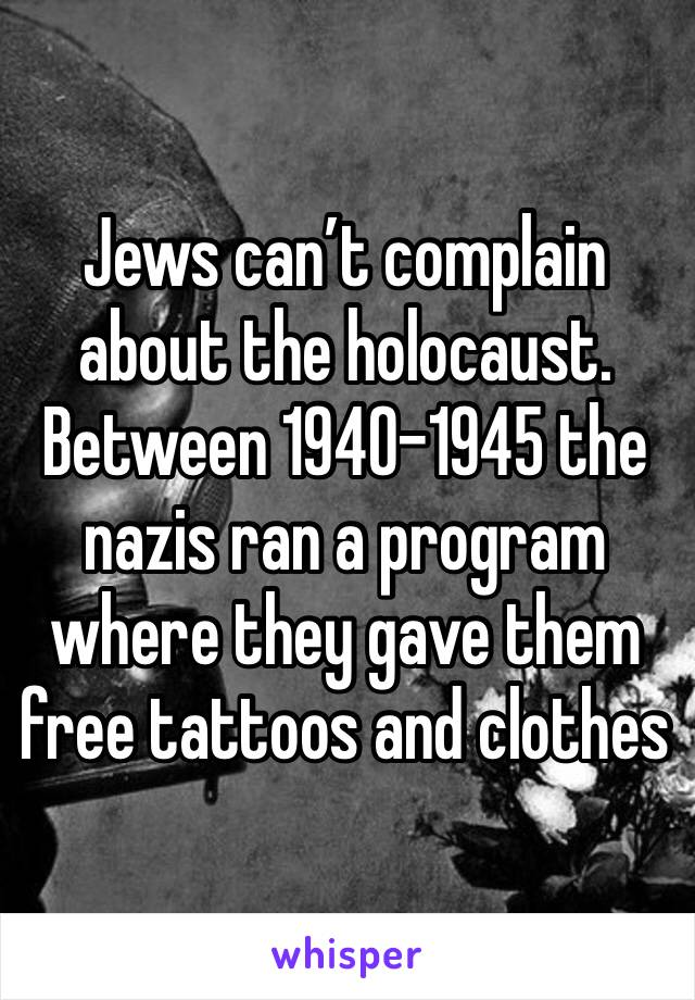 Jews can't complain about the holocaust. Between 1940-1945 the nazis ran a program where they gave them free tattoos and clothes