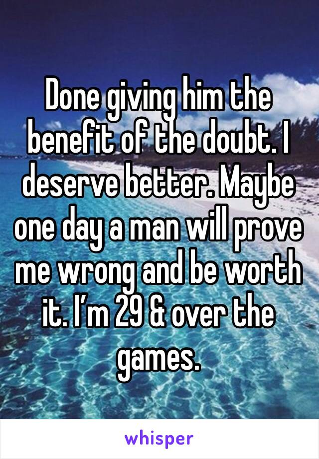 Done giving him the benefit of the doubt. I deserve better. Maybe one day a man will prove me wrong and be worth it. I'm 29 & over the games.