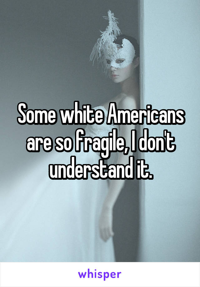 Some white Americans are so fragile, I don't understand it.