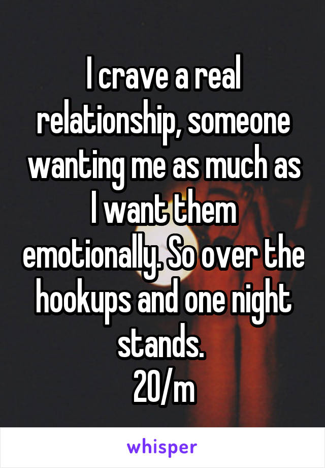 I crave a real relationship, someone wanting me as much as I want them emotionally. So over the hookups and one night stands.  20/m