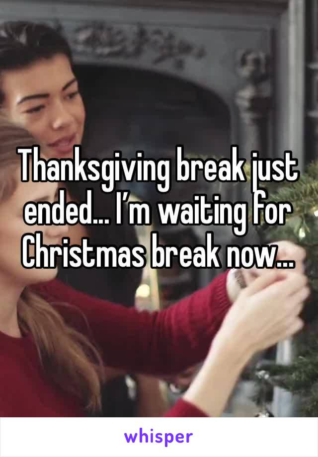Thanksgiving break just ended... I'm waiting for Christmas break now...