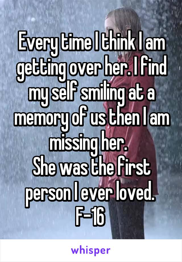 Every time I think I am getting over her. I find my self smiling at a memory of us then I am missing her.   She was the first person I ever loved.  F-16