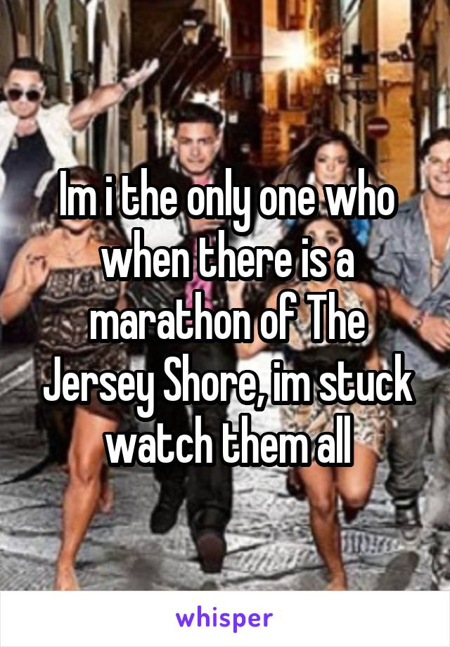 Im i the only one who when there is a marathon of The Jersey Shore, im stuck watch them all