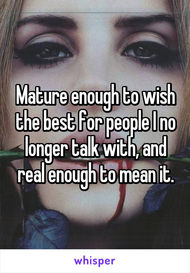 Mature enough to wish the best for people I no longer talk with, and real enough to mean it.