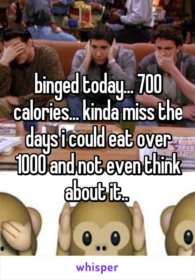 binged today... 700 calories... kinda miss the days i could eat over 1000 and not even think about it..