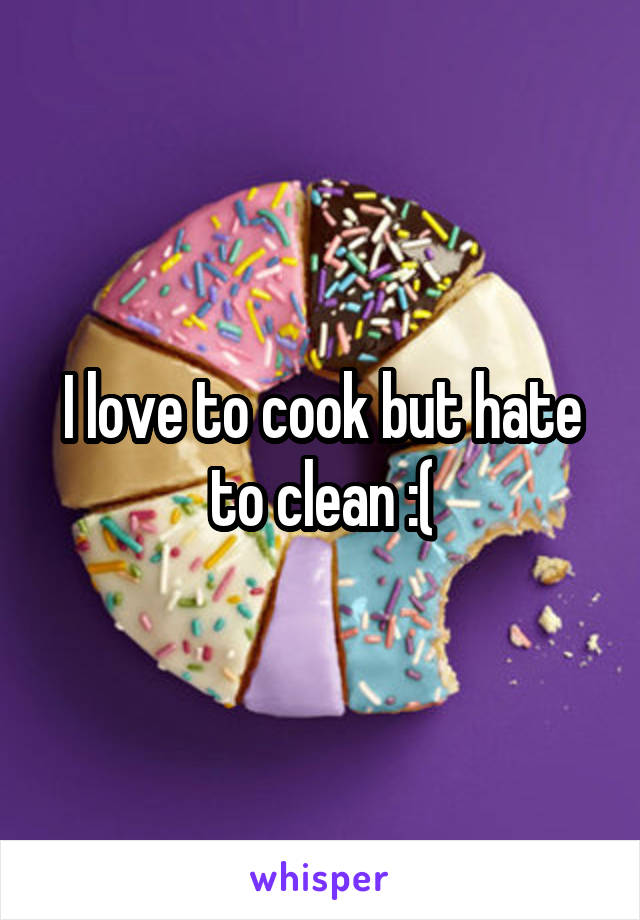 I love to cook but hate to clean :(