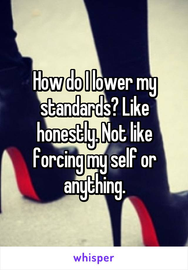 How do I lower my standards? Like honestly. Not like forcing my self or anything.
