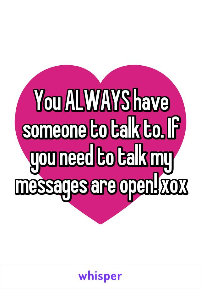 You ALWAYS have someone to talk to. If you need to talk my messages are open! xox