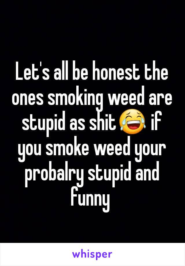 Let's all be honest the ones smoking weed are stupid as shit😂 if you smoke weed your probalry stupid and funny