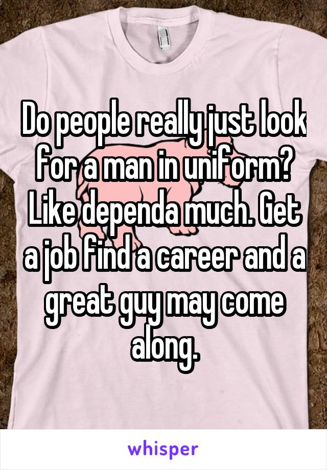 Do people really just look for a man in uniform? Like dependa much. Get a job find a career and a great guy may come along.